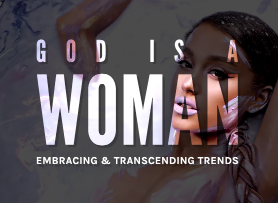 God Is A Woman: Embracing & Transcending Trends (Part 1)